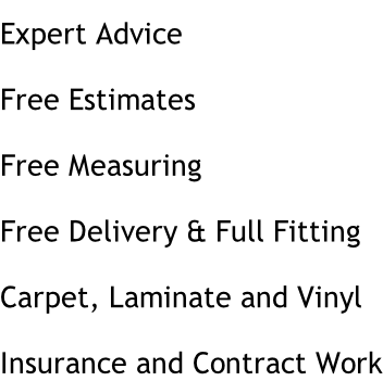 Expert Advice Free Estimates Free Measuring Free Delivery & Full Fitting Carpet, Laminate and Vinyl Insurance and Contract Work